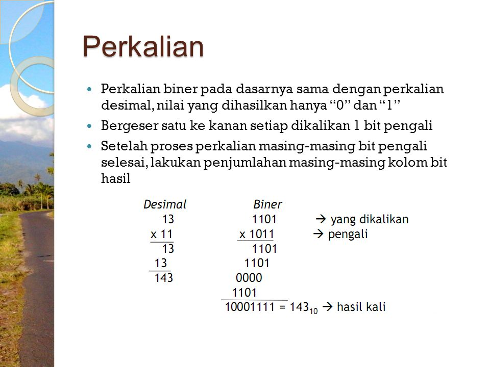 Perkalian Perkalian biner pada dasarnya sama dengan perkalian desimal, nilai yang dihasilkan hanya 0 dan 1 Bergeser satu ke kanan setiap dikalikan 1 bit pengali Setelah proses perkalian masing-masing bit pengali selesai, lakukan penjumlahan masing-masing kolom bit hasil