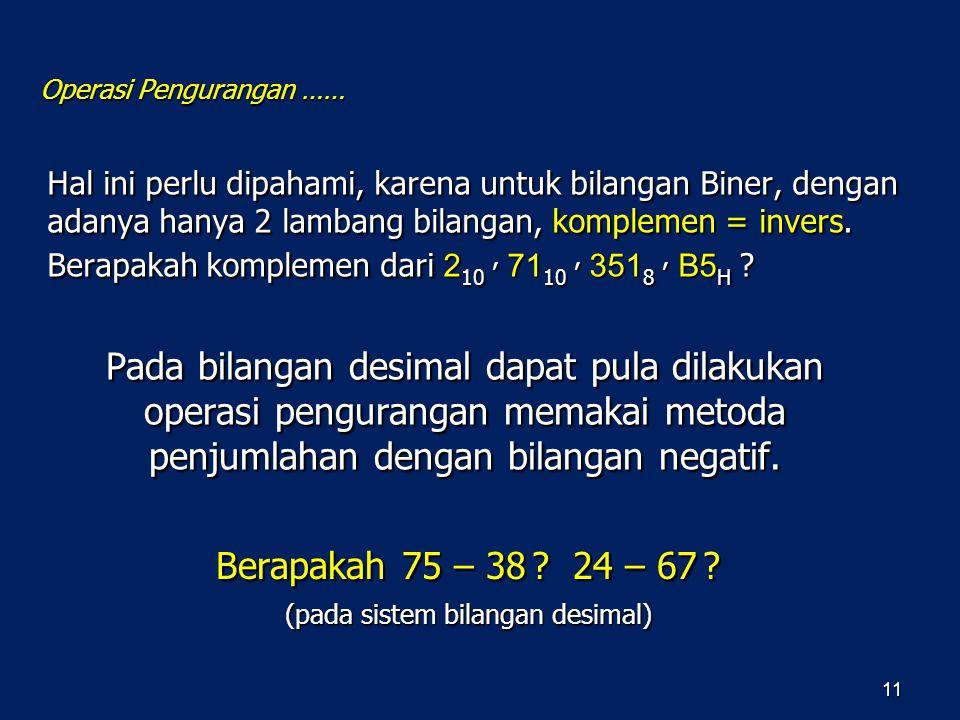 Operasi Pengurangan …… 11 Hal ini perlu dipahami, karena untuk bilangan Biner, dengan adanya hanya 2 lambang bilangan, komplemen = invers. Berapakah k