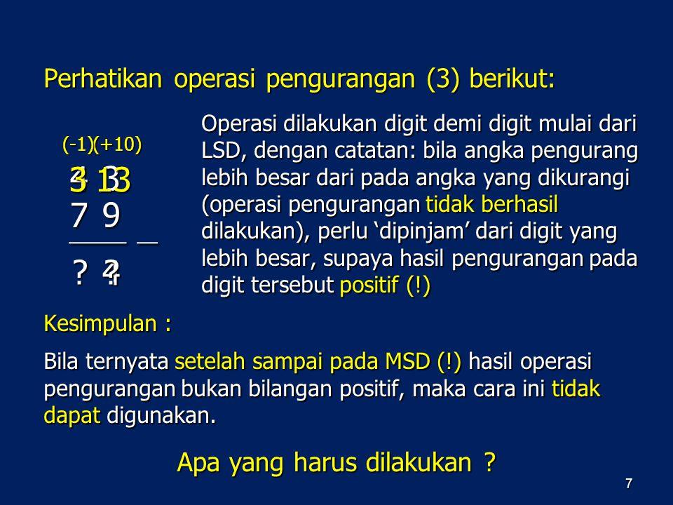 Perhatikan operasi pengurangan (3) berikut: 7 Operasi dilakukan digit demi digit mulai dari LSD, dengan catatan: bila angka pengurang lebih besar dari
