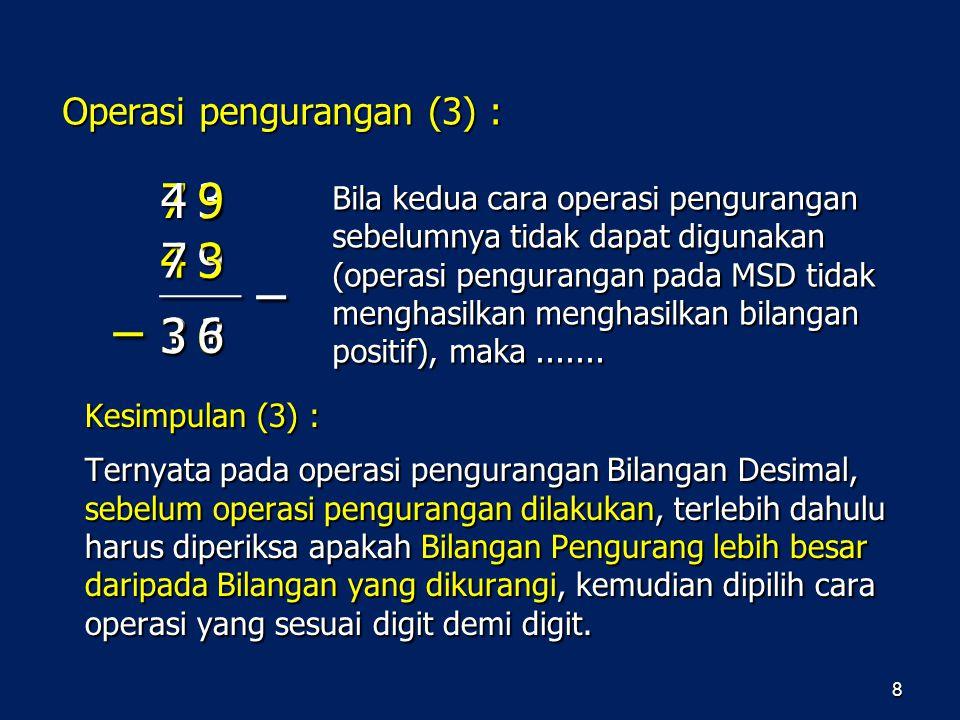 8 Kesimpulan (3) : Ternyata pada operasi pengurangan Bilangan Desimal, sebelum operasi pengurangan dilakukan, terlebih dahulu harus diperiksa apakah B