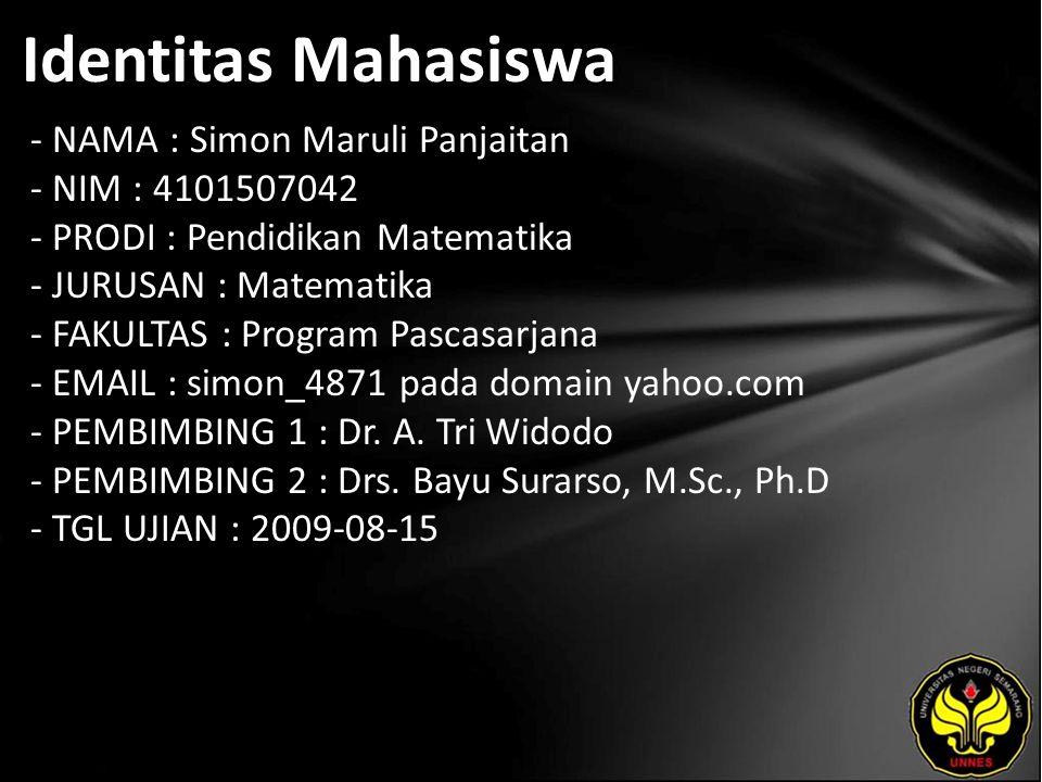 Identitas Mahasiswa - NAMA : Simon Maruli Panjaitan - NIM : 4101507042 - PRODI : Pendidikan Matematika - JURUSAN : Matematika - FAKULTAS : Program Pascasarjana - EMAIL : simon_4871 pada domain yahoo.com - PEMBIMBING 1 : Dr.