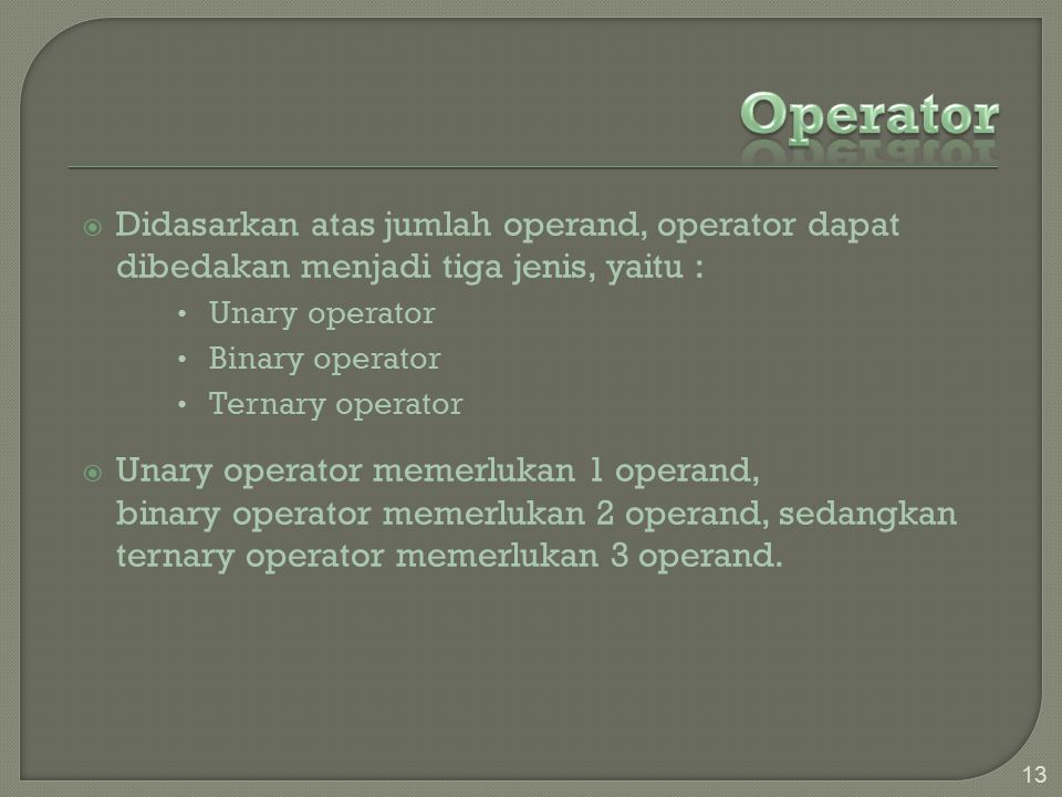  Didasarkan atas jumlah operand, operator dapat dibedakan menjadi tiga jenis, yaitu : Unary operator Binary operator Ternary operator  Unary operator memerlukan 1 operand, binary operator memerlukan 2 operand, sedangkan ternary operator memerlukan 3 operand.