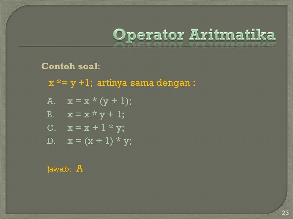 Contoh soal: x *= y +1; artinya sama dengan : A.x = x * (y + 1); B.