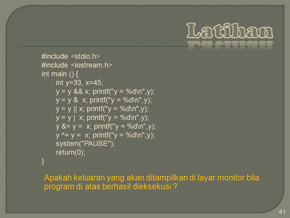 41 #include int main () { int y=33, x=45; y = y && x; printf( y = %d\n ,y); y = y & x; printf( y = %d\n ,y); y = y    x; printf( y = %d\n ,y); y = y   x; printf( y = %d\n ,y); y &= y = x; printf( y = %d\n ,y); y ^= y = x; printf( y = %d\n ,y); system( PAUSE ); return(0); } Apakah keluaran yang akan ditampilkan di layar monitor bila program di atas berhasil dieksekusi ?