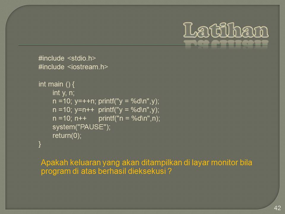 42 #include int main () { int y, n; n =10; y=++n; printf( y = %d\n ,y); n =10; y=n++ printf( y = %d\n ,y); n =10; n++ printf( n = %d\n ,n); system( PAUSE ); return(0); } Apakah keluaran yang akan ditampilkan di layar monitor bila program di atas berhasil dieksekusi ?