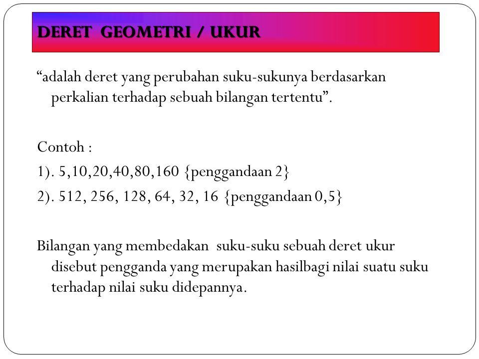 DERET GEOMETRI / UKUR adalah deret yang perubahan suku-sukunya berdasarkan perkalian terhadap sebuah bilangan tertentu .