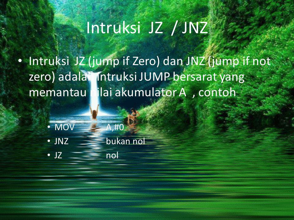 Intruksi JZ / JNZ Intruksi JZ (jump if Zero) dan JNZ (jump if not zero) adalah intruksi JUMP bersarat yang memantau nilai akumulator A, contoh MOV A,#
