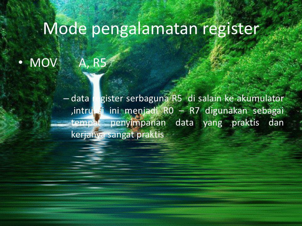 Mode pengalamatan register MOV A, R5 – data register serbaguna R5 di salain ke akumulator,intruksi ini menjadi R0 – R7 digunakan sebagai tempat penyim