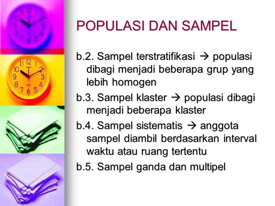 POPULASI DAN SAMPEL b.2. Sampel terstratifikasi  populasi dibagi menjadi beberapa grup yang lebih homogen b.3. Sampel klaster  populasi dibagi menja