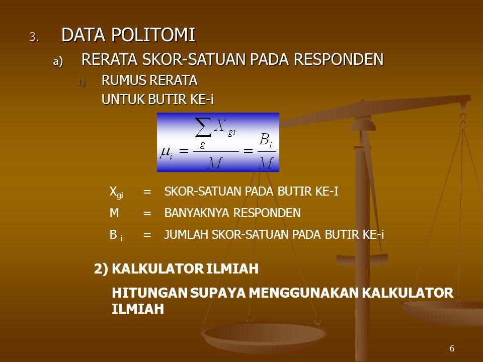 6 3. DATA POLITOMI a) RERATA SKOR-SATUAN PADA RESPONDEN 1) RUMUS RERATA UNTUK BUTIR KE-i X gi =SKOR-SATUAN PADA BUTIR KE-I M=BANYAKNYA RESPONDEN B i =