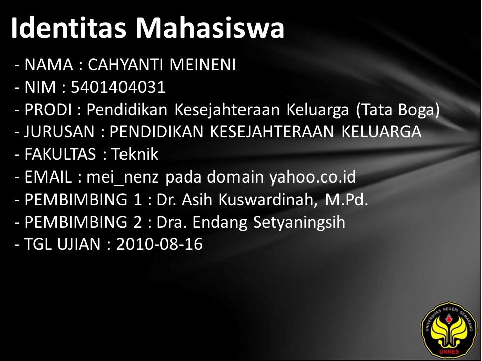 Identitas Mahasiswa - NAMA : CAHYANTI MEINENI - NIM : 5401404031 - PRODI : Pendidikan Kesejahteraan Keluarga (Tata Boga) - JURUSAN : PENDIDIKAN KESEJAHTERAAN KELUARGA - FAKULTAS : Teknik - EMAIL : mei_nenz pada domain yahoo.co.id - PEMBIMBING 1 : Dr.