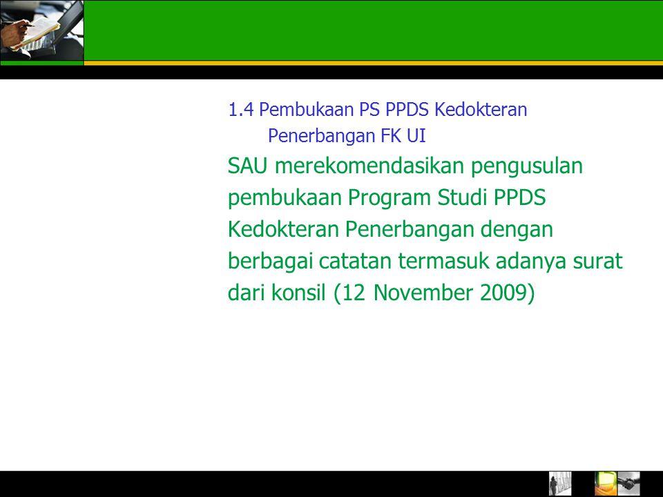 1.4 Pembukaan PS PPDS Kedokteran Penerbangan FK UI SAU merekomendasikan pengusulan pembukaan Program Studi PPDS Kedokteran Penerbangan dengan berbagai catatan termasuk adanya surat dari konsil (12 November 2009) 1.SAU merekomendasikan