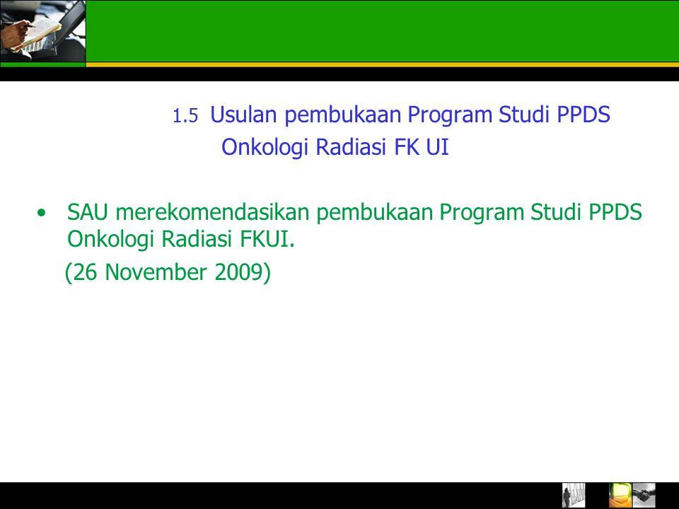 1.5 Usulan pembukaan Program Studi PPDS Onkologi Radiasi FK UI SAU merekomendasikan pembukaan Program Studi PPDS Onkologi Radiasi FKUI.