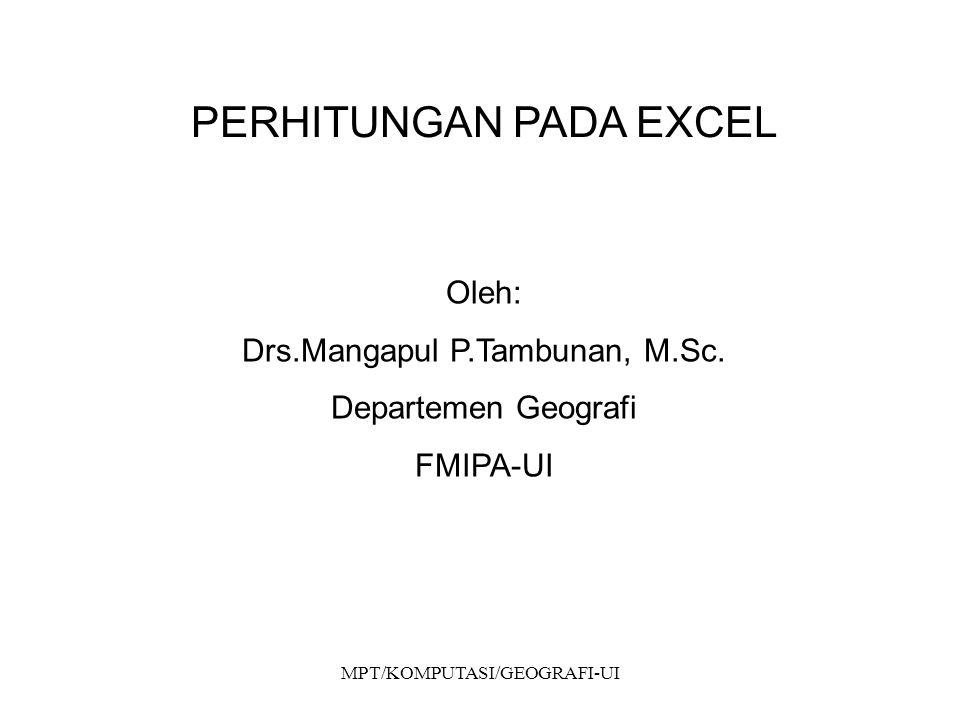 MPT/KOMPUTASI/GEOGRAFI-UI PERHITUNGAN PADA EXCEL Oleh: Drs.Mangapul P.Tambunan, M.Sc. Departemen Geografi FMIPA-UI