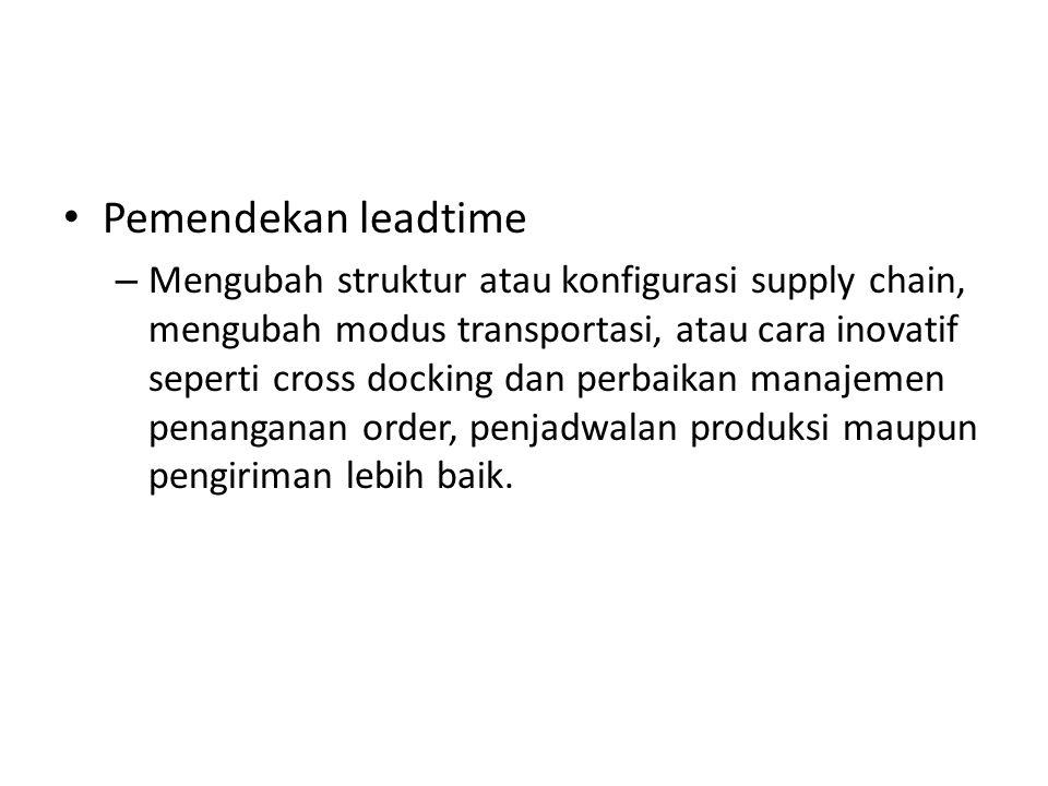 Pemendekan leadtime – Mengubah struktur atau konfigurasi supply chain, mengubah modus transportasi, atau cara inovatif seperti cross docking dan perba