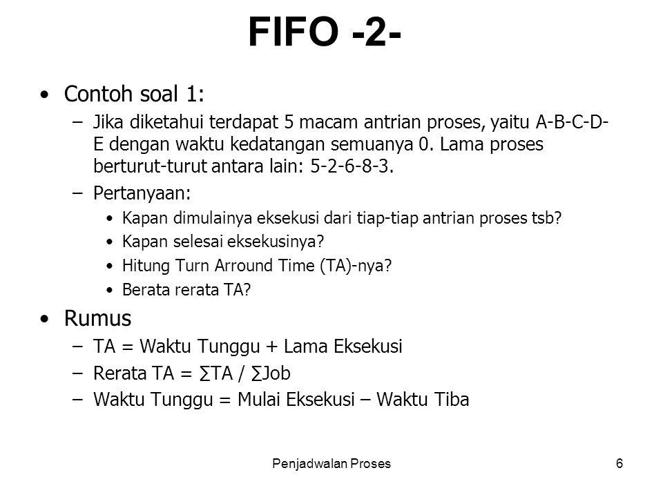 Penjadwalan Proses6 FIFO -2- Contoh soal 1: –Jika diketahui terdapat 5 macam antrian proses, yaitu A-B-C-D- E dengan waktu kedatangan semuanya 0. Lama