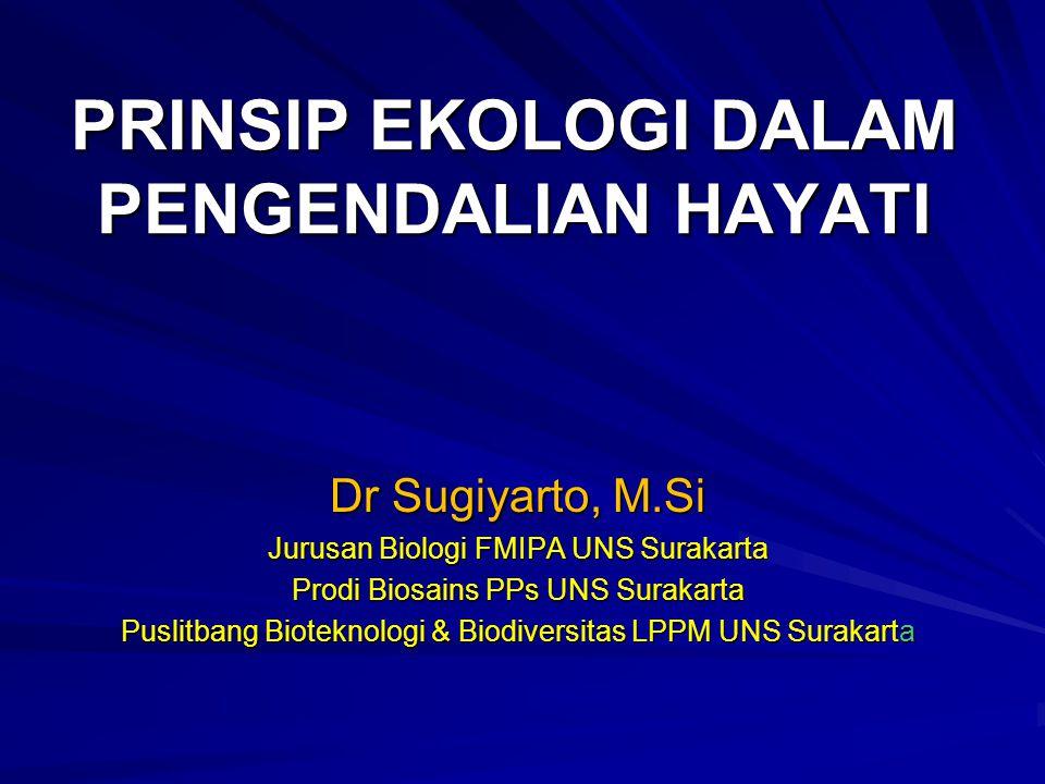 PRINSIP EKOLOGI DALAM PENGENDALIAN HAYATI Dr Sugiyarto, M.Si Jurusan Biologi FMIPA UNS Surakarta Prodi Biosains PPs UNS Surakarta Puslitbang Bioteknologi & Biodiversitas LPPM UNS Surakarta