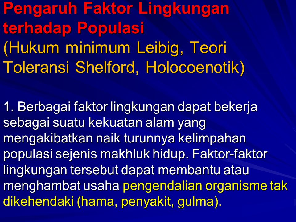 Pengaruh Faktor Lingkungan terhadap Populasi (Hukum minimum Leibig, Teori Toleransi Shelford, Holocoenotik) 1. Berbagai faktor lingkungan dapat bekerj