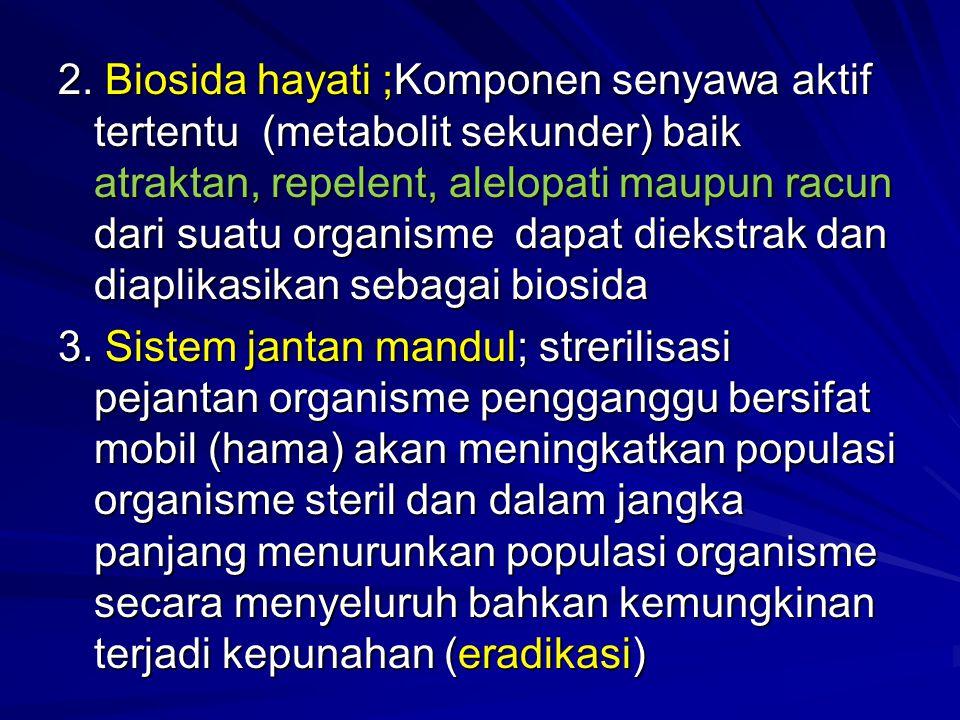 2. Biosida hayati ;Komponen senyawa aktif tertentu (metabolit sekunder) baik atraktan, repelent, alelopati maupun racun dari suatu organisme dapat die