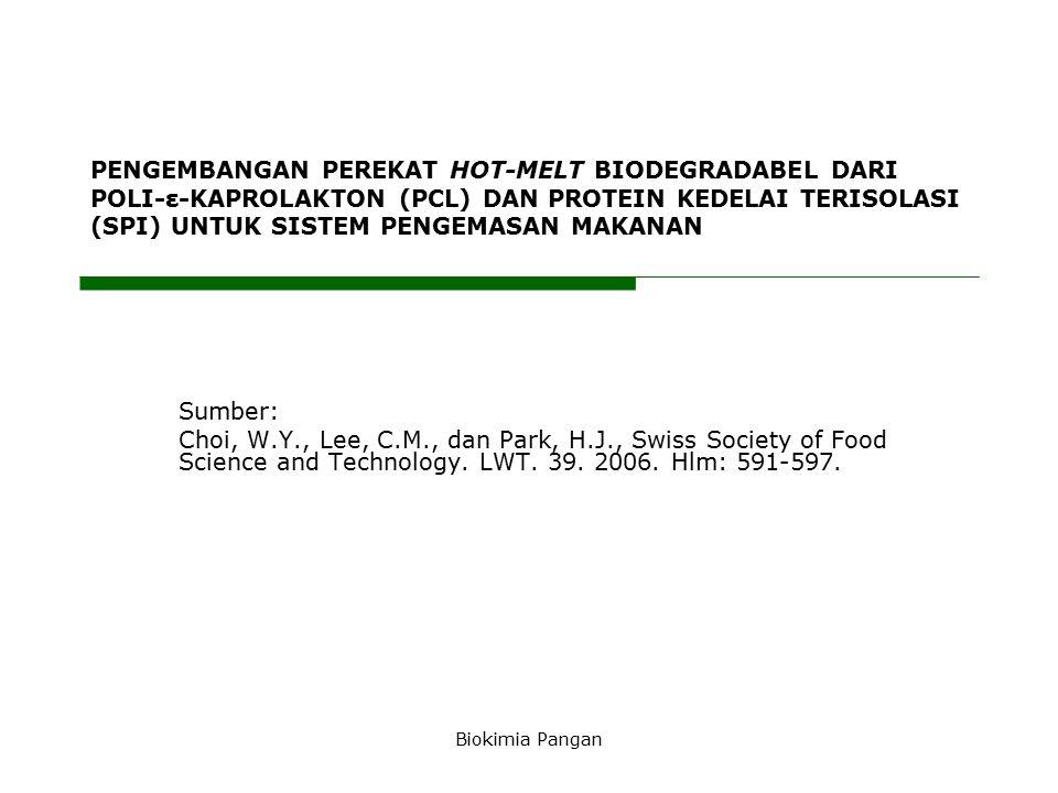 Biokimia Pangan PENGEMBANGAN PEREKAT HOT-MELT BIODEGRADABEL DARI POLI-ε-KAPROLAKTON (PCL) DAN PROTEIN KEDELAI TERISOLASI (SPI) UNTUK SISTEM PENGEMASAN MAKANAN Sumber: Choi, W.Y., Lee, C.M., dan Park, H.J., Swiss Society of Food Science and Technology.