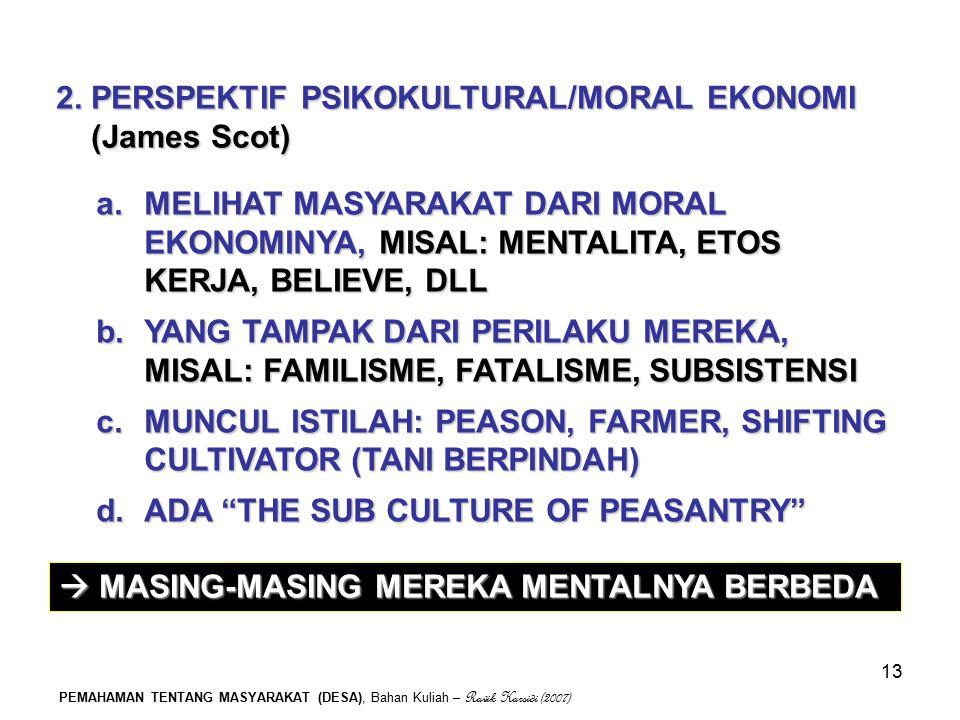 PEMAHAMAN TENTANG MASYARAKAT (DESA), Bahan Kuliah – Ravik Karsidi (2007) 13 2. PERSPEKTIF PSIKOKULTURAL/MORAL EKONOMI (James Scot) a.MELIHAT MASYARAKA