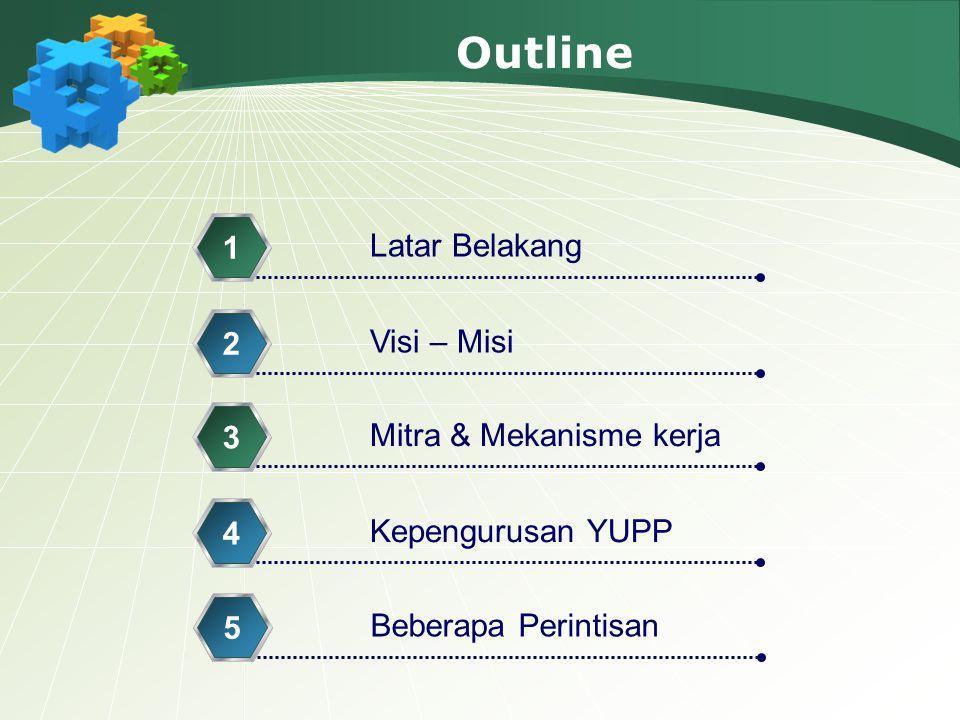 Outline Latar Belakang 1 Visi – Misi 2 Mitra & Mekanisme kerja 3 Kepengurusan YUPP 4 Beberapa Perintisan 5