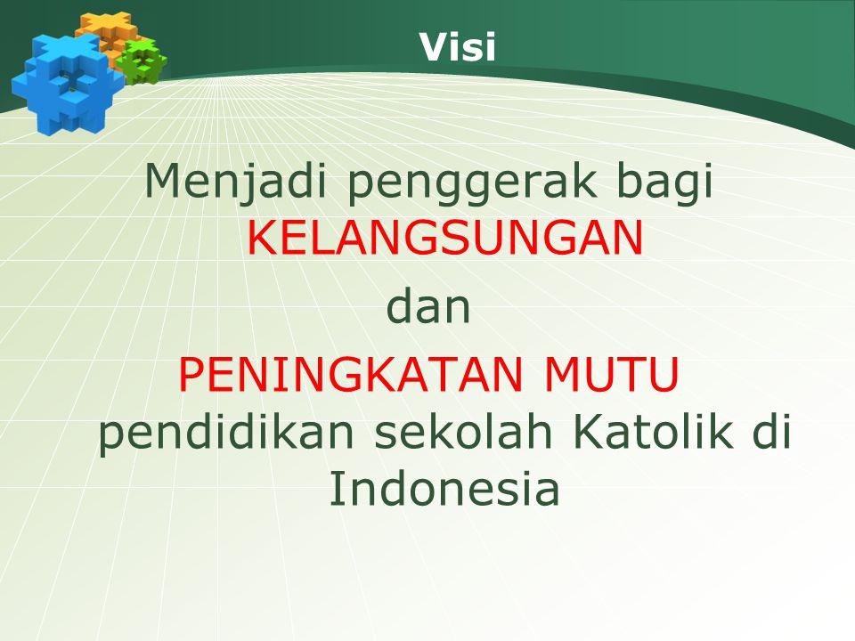 Visi Menjadi penggerak bagi KELANGSUNGAN dan PENINGKATAN MUTU pendidikan sekolah Katolik di Indonesia