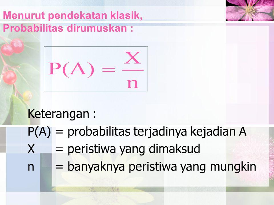 Menurut pendekatan klasik, Probabilitas dirumuskan : Keterangan : P(A)= probabilitas terjadinya kejadian A X= peristiwa yang dimaksud n= banyaknya per