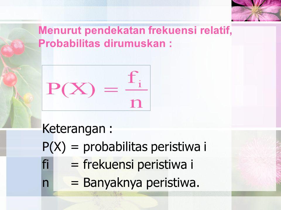 Menurut pendekatan frekuensi relatif, Probabilitas dirumuskan : Keterangan : P(X)= probabilitas peristiwa i fi= frekuensi peristiwa i n= Banyaknya per