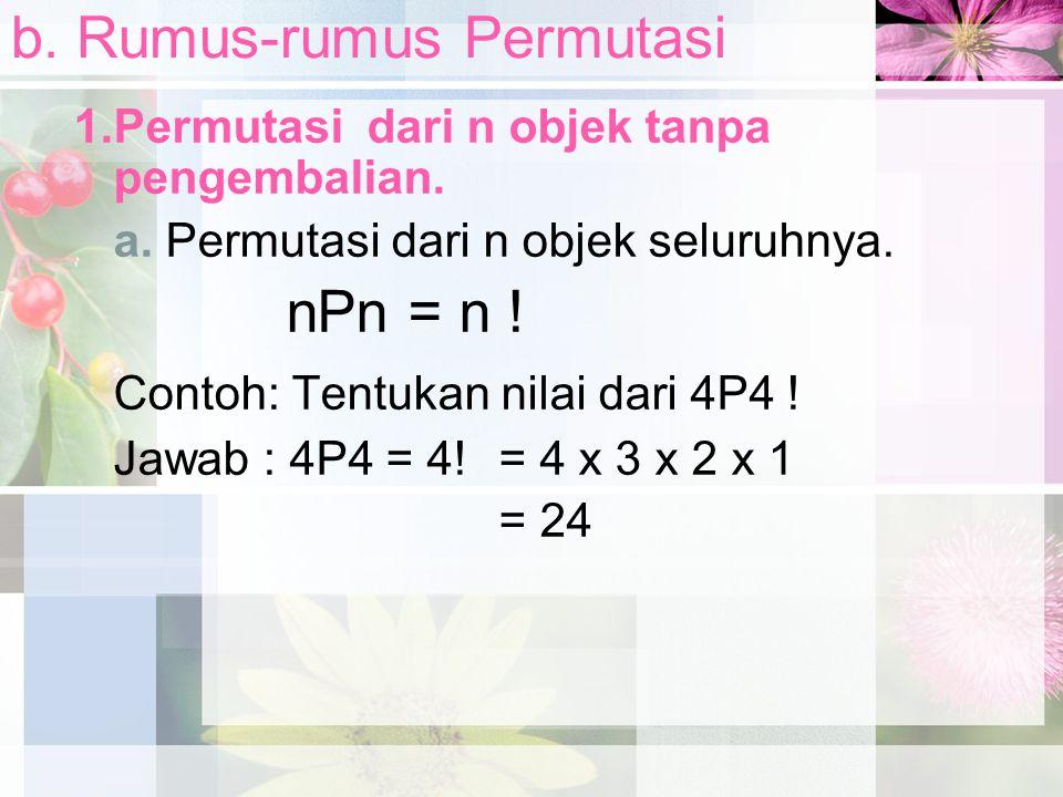 b. Rumus-rumus Permutasi 1.Permutasi dari n objek tanpa pengembalian. a. Permutasi dari n objek seluruhnya. nPn = n ! Contoh: Tentukan nilai dari 4P4