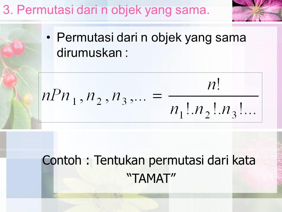 """3. Permutasi dari n objek yang sama. Permutasi dari n objek yang sama dirumuskan : Contoh : Tentukan permutasi dari kata """"TAMAT"""""""