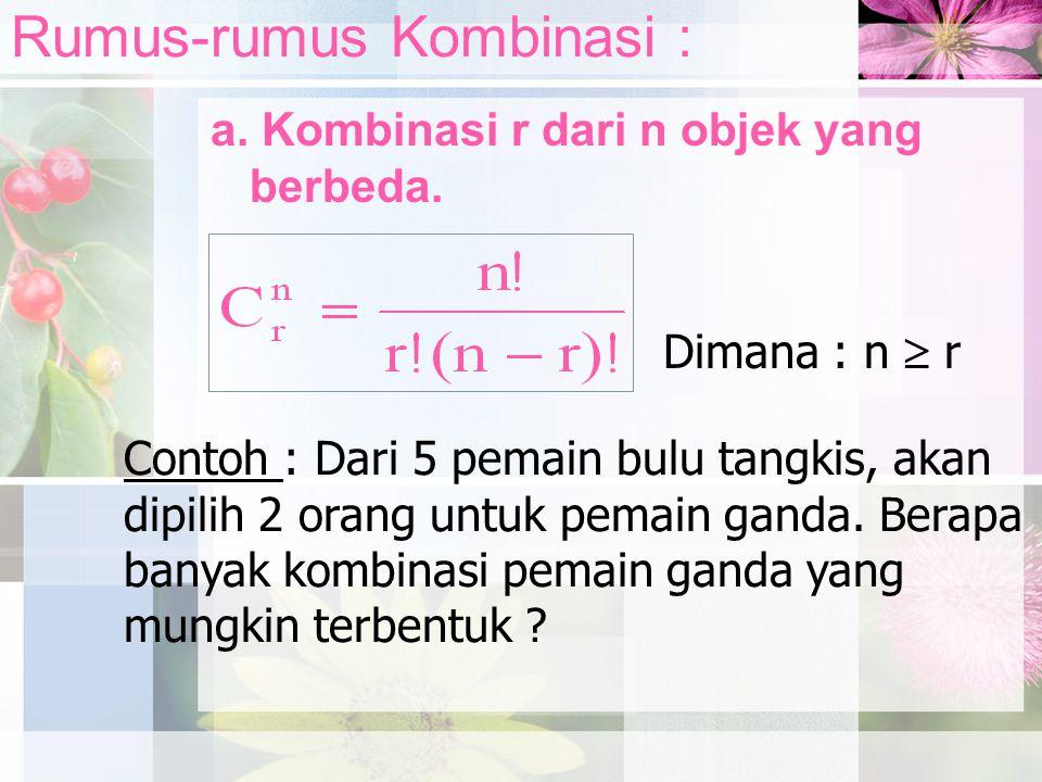 Rumus-rumus Kombinasi : a. Kombinasi r dari n objek yang berbeda. Dimana : n  r Contoh : Dari 5 pemain bulu tangkis, akan dipilih 2 orang untuk pemai