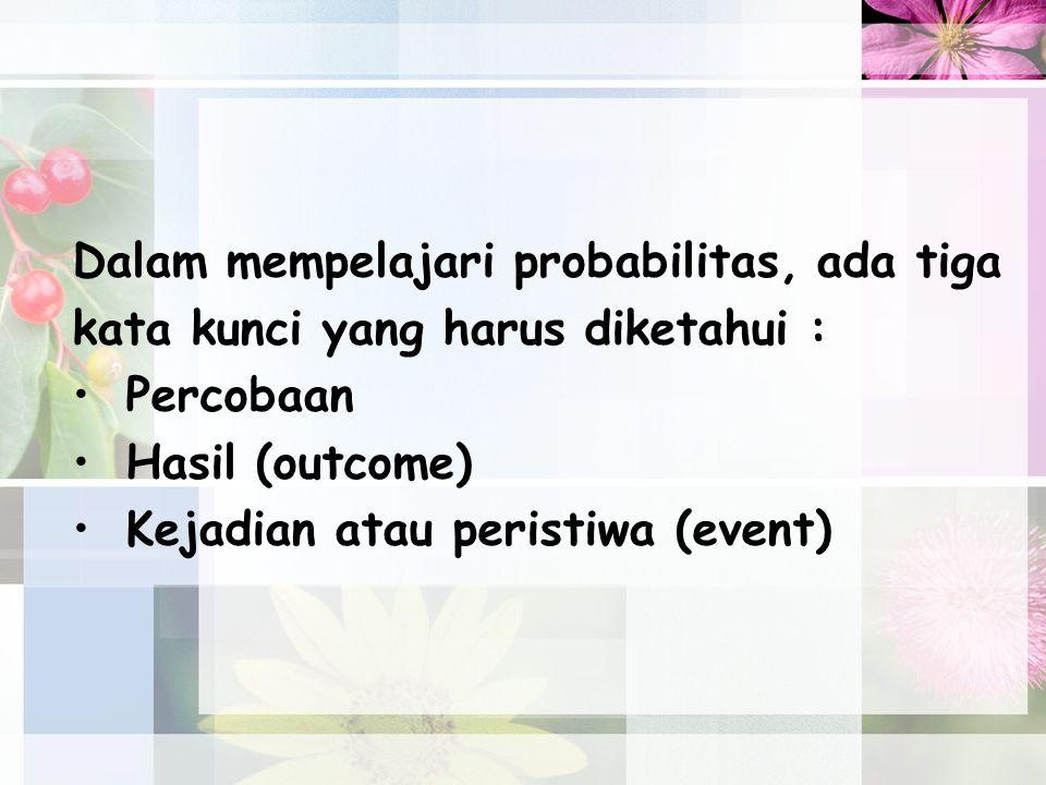 Dalam mempelajari probabilitas, ada tiga kata kunci yang harus diketahui : Percobaan Hasil (outcome) Kejadian atau peristiwa (event)