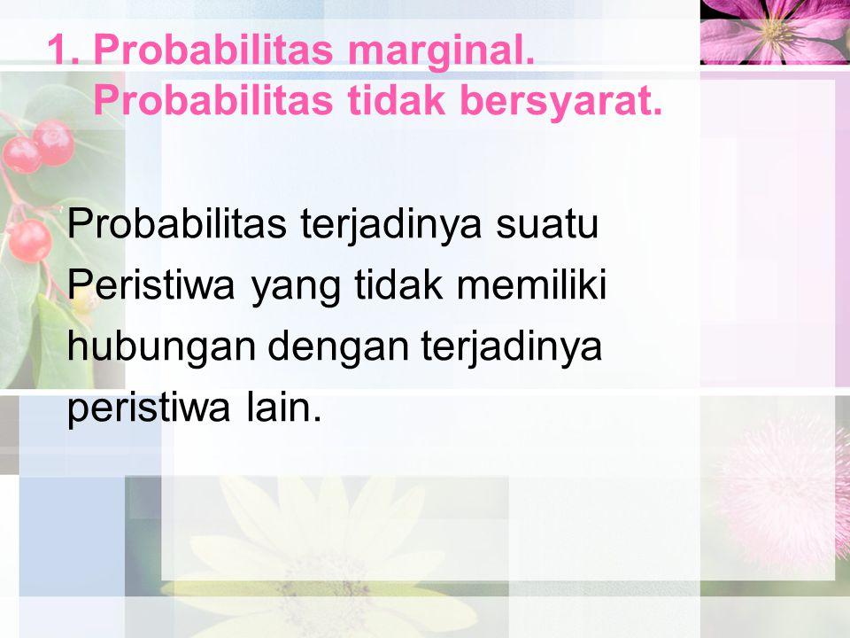 1. Probabilitas marginal. Probabilitas tidak bersyarat. Probabilitas terjadinya suatu Peristiwa yang tidak memiliki hubungan dengan terjadinya peristi