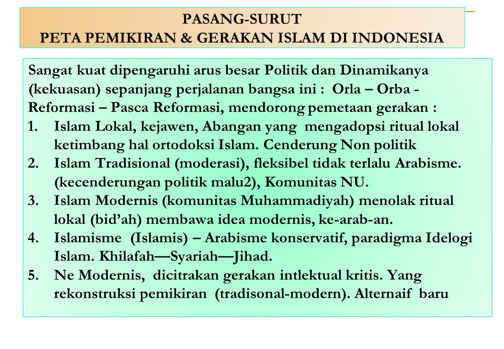 PASANG-SURUT PETA PEMIKIRAN & GERAKAN ISLAM DI INDONESIA Sangat kuat dipengaruhi arus besar Politik dan Dinamikanya (kekuasan) sepanjang perjalanan ba