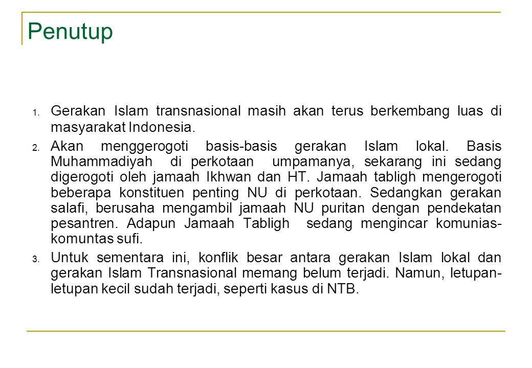 Penutup 1. Gerakan Islam transnasional masih akan terus berkembang luas di masyarakat Indonesia. 2. Akan menggerogoti basis-basis gerakan Islam lokal.