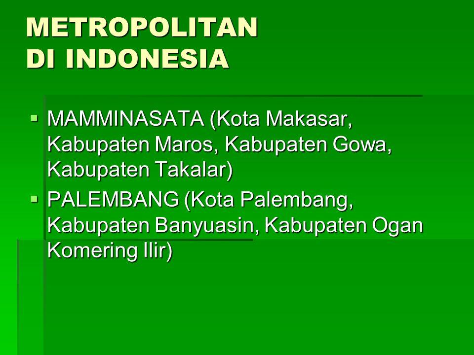 METROPOLITAN DI INDONESIA  MAMMINASATA (Kota Makasar, Kabupaten Maros, Kabupaten Gowa, Kabupaten Takalar)  PALEMBANG (Kota Palembang, Kabupaten Bany