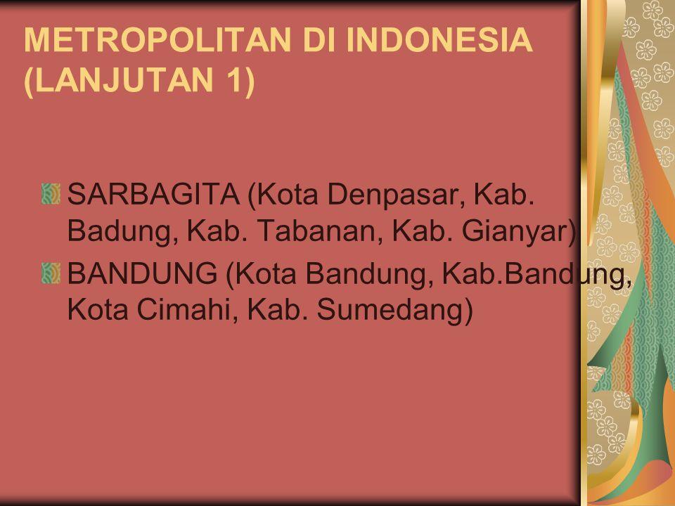 METROPOLITAN DI INDONESIA (LANJUTAN 1) SARBAGITA (Kota Denpasar, Kab. Badung, Kab. Tabanan, Kab. Gianyar) BANDUNG (Kota Bandung, Kab.Bandung, Kota Cim