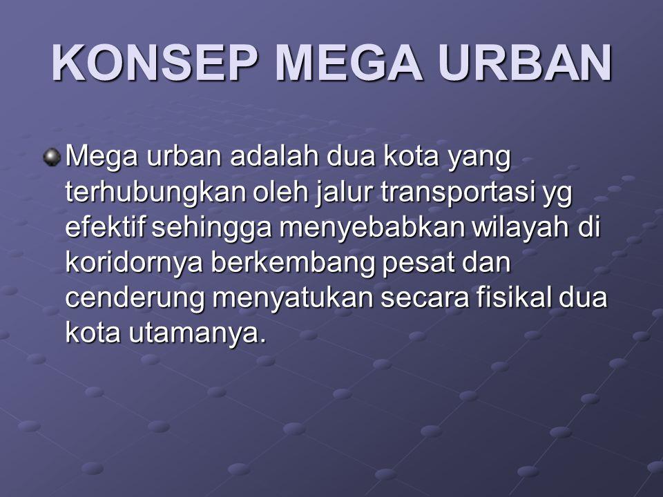 KONSEP MEGA URBAN Mega urban adalah dua kota yang terhubungkan oleh jalur transportasi yg efektif sehingga menyebabkan wilayah di koridornya berkemban