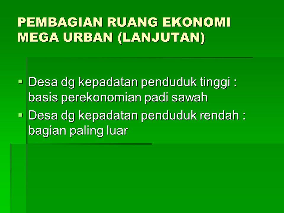 PEMBAGIAN RUANG EKONOMI MEGA URBAN (LANJUTAN)  Desa dg kepadatan penduduk tinggi : basis perekonomian padi sawah  Desa dg kepadatan penduduk rendah