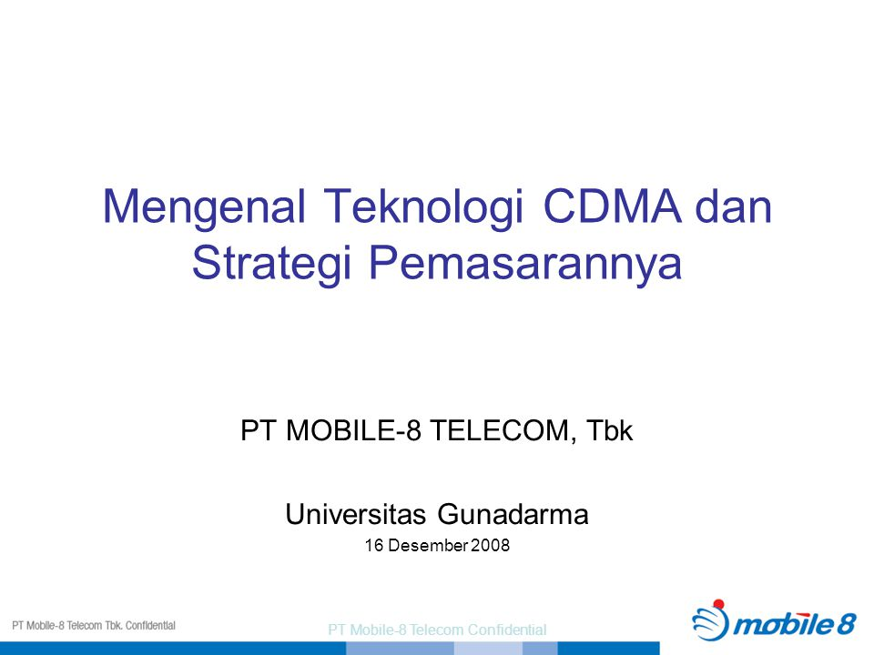PT Mobile-8 Telecom Confidential Mengenal Teknologi CDMA dan Strategi Pemasarannya PT MOBILE-8 TELECOM, Tbk Universitas Gunadarma 16 Desember 2008