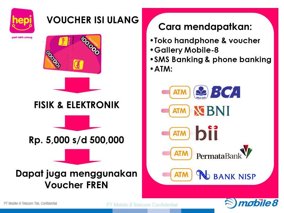 PT Mobile-8 Telecom Confidential VOUCHER ISI ULANG FISIK & ELEKTRONIK Rp. 5,000 s/d 500,000 Dapat juga menggunakan Voucher FREN Cara mendapatkan: Toko