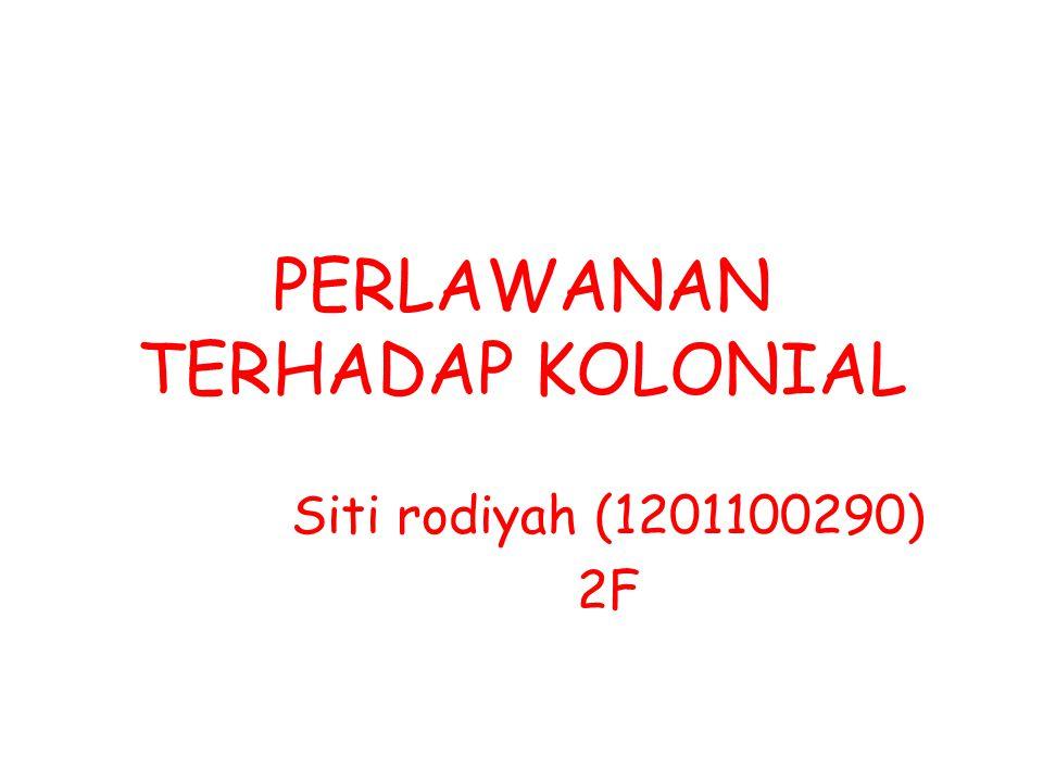 PERLAWANAN TERHADAP KOLONIAL Siti rodiyah (1201100290) 2F