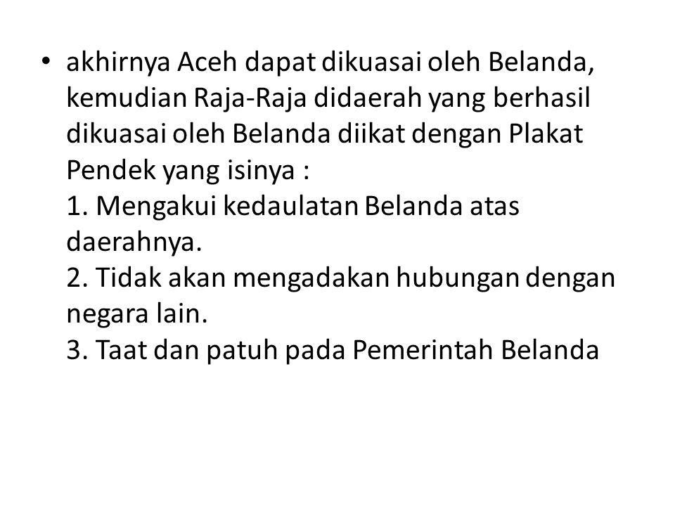 akhirnya Aceh dapat dikuasai oleh Belanda, kemudian Raja-Raja didaerah yang berhasil dikuasai oleh Belanda diikat dengan Plakat Pendek yang isinya : 1