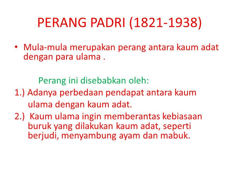 PERANG PADRI (1821-1938) Mula-mula merupakan perang antara kaum adat dengan para ulama. Perang ini disebabkan oleh: 1.) Adanya perbedaan pendapat anta