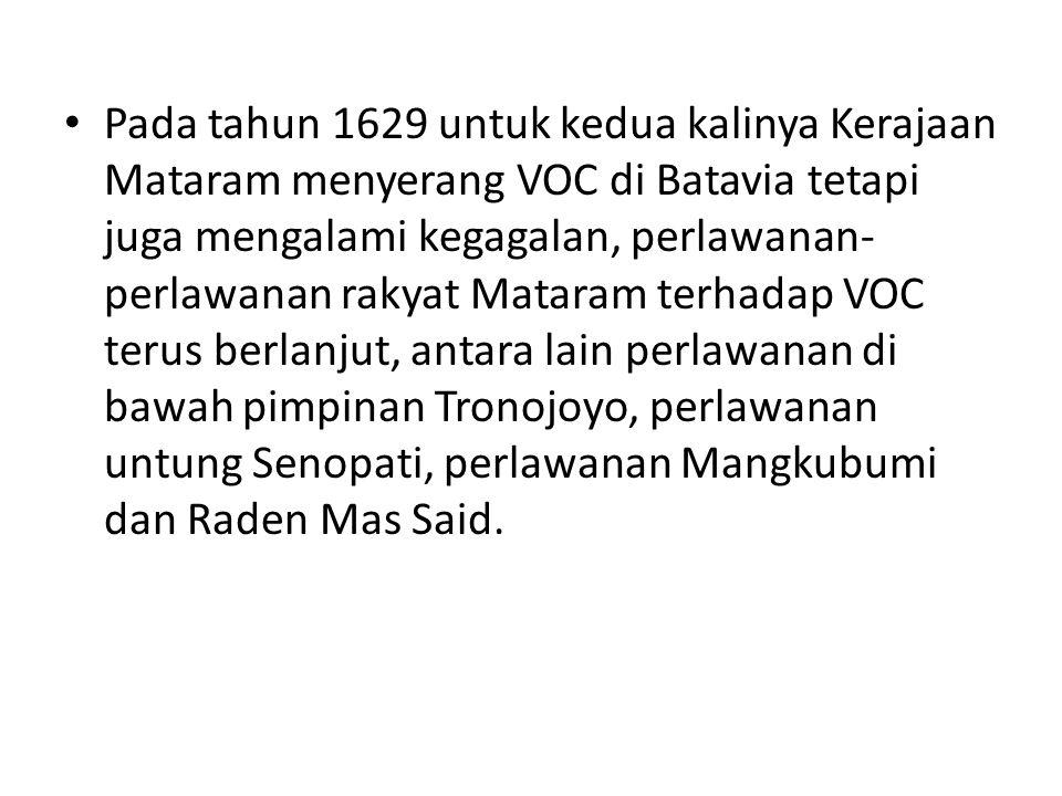 Pada tahun 1629 untuk kedua kalinya Kerajaan Mataram menyerang VOC di Batavia tetapi juga mengalami kegagalan, perlawanan- perlawanan rakyat Mataram t