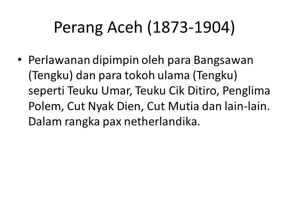 Perang Aceh (1873-1904) Perlawanan dipimpin oleh para Bangsawan (Tengku) dan para tokoh ulama (Tengku) seperti Teuku Umar, Teuku Cik Ditiro, Penglima