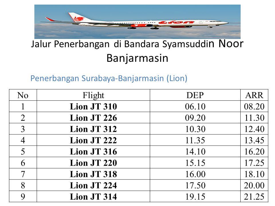 Jalur Penerbangan di Bandara Syamsuddi n Noor Banjarmasin NoFlightDEPARR 1Lion JT 31006.1008.20 2Lion JT 22609.2011.30 3Lion JT 31210.3012.40 4Lion JT 22211.3513.45 5Lion JT 31614.1016.20 6Lion JT 22015.1517.25 7Lion JT 31816.0018.10 8Lion JT 22417.5020.00 9Lion JT 31419.1521.25 Penerbangan Surabaya-Banjarmasin (Lion)