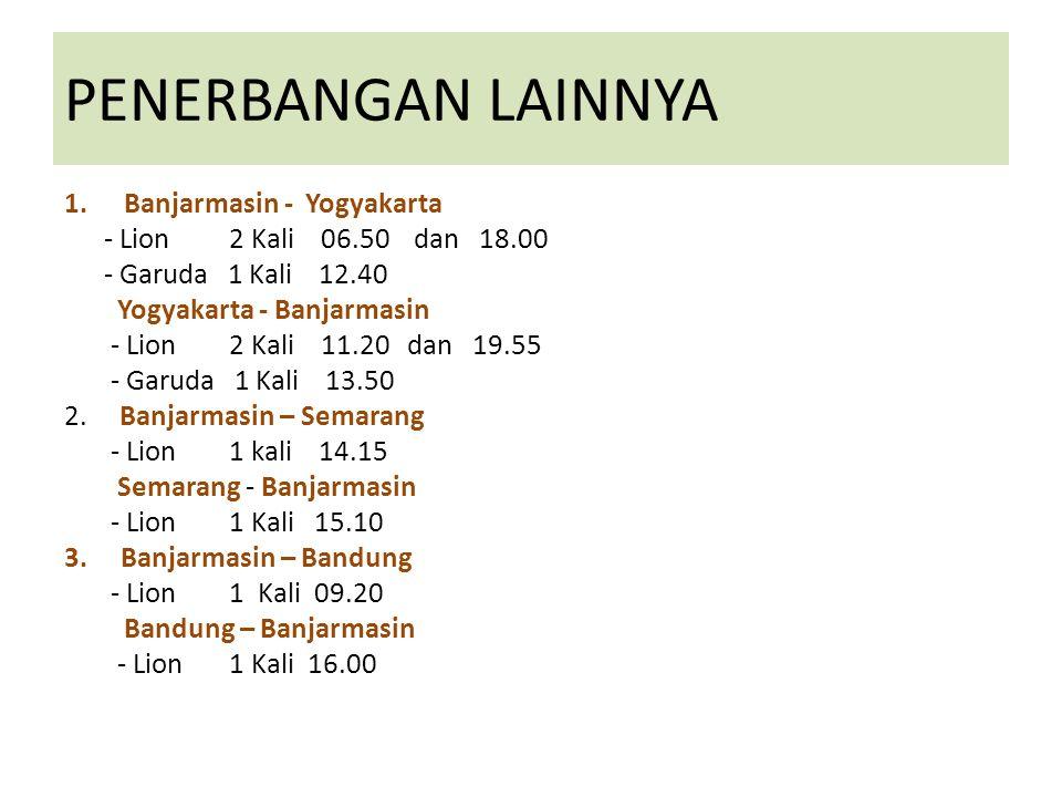 PENERBANGAN LAINNYA 1.Banjarmasin - Yogyakarta - Lion 2 Kali 06.50 dan 18.00 - Garuda 1 Kali 12.40 Yogyakarta - Banjarmasin - Lion 2 Kali 11.20 dan 19.55 - Garuda 1 Kali 13.50 2.