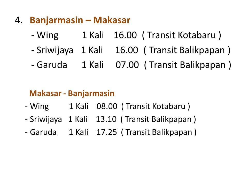 4. Banjarmasin – Makasar - Wing 1 Kali 16.00 ( Transit Kotabaru ) - Sriwijaya 1 Kali 16.00 ( Transit Balikpapan ) - Garuda 1 Kali 07.00 ( Transit Bali